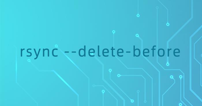 rsync --delete-before